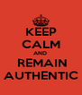 KEEP CALM AND   REMAIN AUTHENTIC - Personalised Poster A4 size