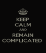 KEEP CALM AND REMAIN COMPLICATED  - Personalised Poster A4 size