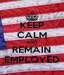 KEEP CALM AND REMAIN EMPLOYED - Personalised Poster A4 size