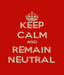 KEEP CALM AND REMAIN NEUTRAL - Personalised Poster A4 size