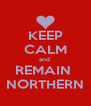 KEEP CALM and  REMAIN  NORTHERN - Personalised Poster A4 size