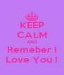 KEEP CALM AND Remeber I Love You ! - Personalised Poster A4 size
