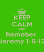 KEEP CALM AND Remeber  Jeremy 1-5-13 - Personalised Poster A4 size