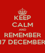 KEEP CALM AND REMEMBER 17 DECEMBER - Personalised Poster A4 size