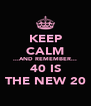 KEEP CALM ...AND REMEMBER... 40 IS THE NEW 20 - Personalised Poster A4 size