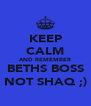 KEEP CALM AND REMEMBER BETHS BOSS NOT SHAQ ;) - Personalised Poster A4 size