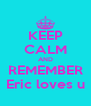 KEEP CALM AND REMEMBER Eric loves u - Personalised Poster A4 size