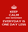 KEEP CALM AND REMEMBER EVERYDAY IS ONE DAY LESS - Personalised Poster A4 size