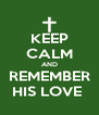 KEEP CALM AND REMEMBER HIS LOVE  - Personalised Poster A4 size