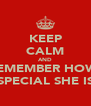 KEEP CALM AND REMEMBER HOW  SPECIAL SHE IS - Personalised Poster A4 size