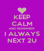 KEEP CALM AND REMEMBER I ALWAYS NEXT 2U - Personalised Poster A4 size
