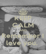 KEEP CALM AND Remember I love you.  - Personalised Poster A4 size