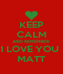 KEEP CALM AND REMEMBER  I LOVE YOU  MATT - Personalised Poster A4 size