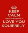 KEEP CALM AND REMEMBER I LOVE YOU SQUIRRELY  - Personalised Poster A4 size