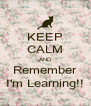 KEEP CALM AND Remember I'm Learning!! - Personalised Poster A4 size