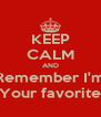 KEEP CALM AND Remember I'm Your favorite - Personalised Poster A4 size