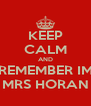 KEEP CALM AND REMEMBER IM MRS HORAN - Personalised Poster A4 size