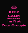 KEEP CALM And Remember Im Not Your Groupie - Personalised Poster A4 size