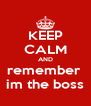 KEEP CALM AND remember  im the boss - Personalised Poster A4 size
