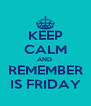 KEEP CALM AND  REMEMBER IS FRIDAY - Personalised Poster A4 size