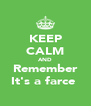 KEEP CALM AND Remember It's a farce  - Personalised Poster A4 size