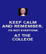 KEEP CALM AND REMEMBER; ITS NOT EVERYONE AT THE COLLEGE - Personalised Poster A4 size