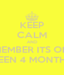 KEEP CALM AND REMEMBER ITS ONLY BEEN 4 MONTHS - Personalised Poster A4 size