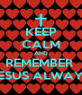 KEEP CALM AND REMEMBER  JESUS ALWAYS - Personalised Poster A4 size