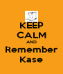 KEEP CALM AND Remember Kase - Personalised Poster A4 size