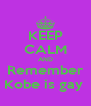 KEEP CALM AND Remember Kobe is gay  - Personalised Poster A4 size