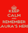 KEEP CALM AND REMEMBER LAURA'S HERE - Personalised Poster A4 size