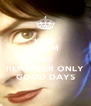 KEEP CALM AND REMEMBER ONLY GOOD DAYS - Personalised Poster A4 size