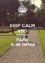 KEEP CALM AND remember PAPA  is de liefste - Personalised Poster A4 size