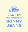 KEEP CALM AND REMEMBER SKINNY JEANS - Personalised Poster A4 size