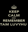 KEEP CALM AND REMEMBER TAM LUVYHU  - Personalised Poster A4 size