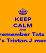 KEEP CALM AND remember Tats   ♡'s Tristan.J more - Personalised Poster A4 size