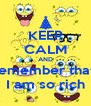 KEEP CALM AND remember that  I am so rich - Personalised Poster A4 size