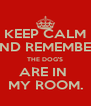 KEEP CALM AND REMEMBER, THE DOG'S ARE IN  MY ROOM. - Personalised Poster A4 size