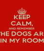 KEEP CALM, AND REMEMBER THE DOGS ARE IN MY ROOM - Personalised Poster A4 size