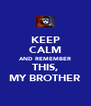 KEEP CALM AND REMEMBER THIS, MY BROTHER - Personalised Poster A4 size