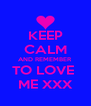 KEEP CALM AND REMEMBER  TO LOVE  ME XXX - Personalised Poster A4 size