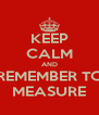 KEEP CALM AND REMEMBER TO MEASURE - Personalised Poster A4 size