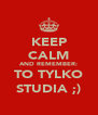 KEEP CALM AND REMEMBER: TO TYLKO STUDIA ;) - Personalised Poster A4 size