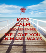 KEEP CALM AND REMEMBER WE LOVE YOU IN MANY WAYS - Personalised Poster A4 size