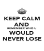KEEP CALM AND REMEMBER WHO U WOULD NEVER LOSE - Personalised Poster A4 size