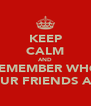 KEEP CALM AND REMEMBER WHO YOUR FRIENDS ARE - Personalised Poster A4 size