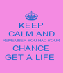 KEEP CALM AND REMEMBER YOU HAD YOUR CHANCE GET A LIFE  - Personalised Poster A4 size