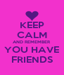 KEEP CALM AND REMEMBER YOU HAVE FRIENDS - Personalised Poster A4 size
