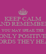 KEEP CALM AND REMEMBER YOU MAY SPEAK THE ONLY POSITIVE WORDS THEY HEAR - Personalised Poster A4 size