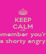 KEEP CALM AND remember you're  a shorty angry - Personalised Poster A4 size